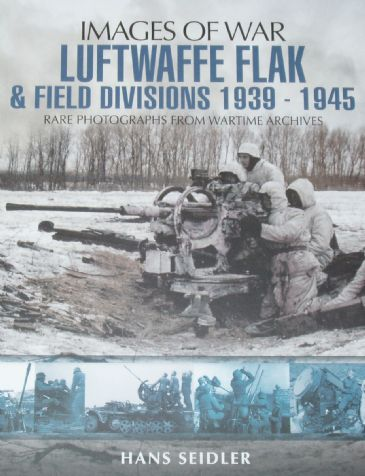 Luftwaffe Flak and Field Divisions 1939-1945, by Hans Seidler, subtitled 'Images of War - Rare Photographs from Wartime Archives'